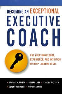 Becoming An Exceptional Executive Coach: Use Your Knowledge, Experience, And Intuition To Help…