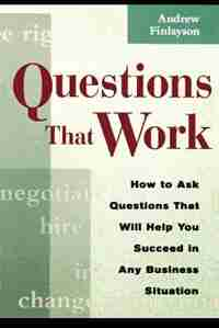 Questions That Work: How To Ask Questions That Will Help You Succeed In Any Business Situation by Andrew Finlayson