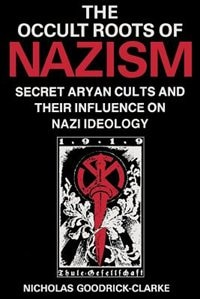 Occult Roots of Nazism: Secret Aryan Cults and Their Influence on Nazi Ideology
