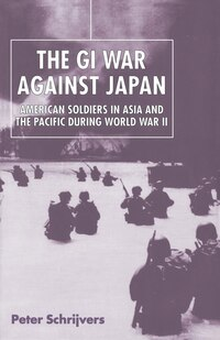 The GI War Against Japan: American Soldiers in Asia and the Pacific During World War II