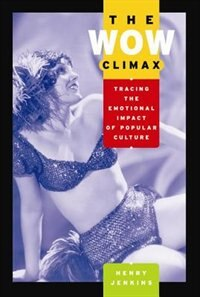 Book The Wow Climax: Tracing the Emotional Impact of Popular Culture by Henry Jenkins