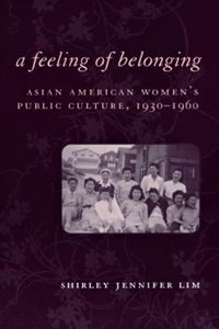A Feeling of Belonging: Asian American Women's Public Culture, 1930-1960 by Shirley Lim