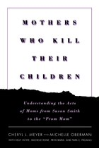 Mothers Who Kill Their Children: Understanding the Acts of Moms from Susan Smith to the Prom Mom