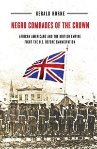 Negro Comrades Of The Crown: African Americans And The British Empire Fight The U.s. Before…