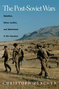 The Post-Soviet Wars: Rebellion, Ethnic Conflict, and Nationhood in the Caucasus by Christoph Zurcher
