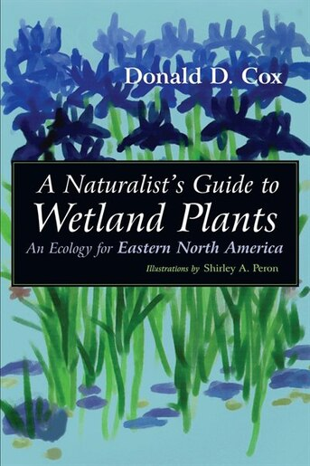 A Naturalist's Guide To Wetland Plants: An Ecology For Eastern North America by Donald D. Cox