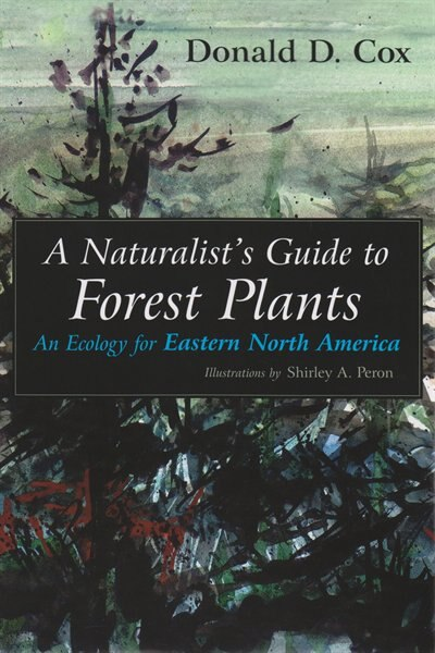 A Naturalist's Guide To Forest Plants: An Ecology For Eastern North America by Donald D. Cox