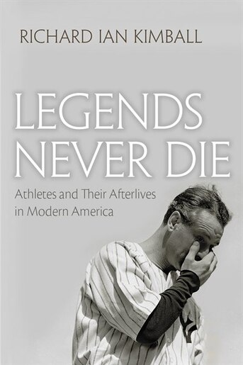 Legends Never Die: Athletes And Their Afterlives In Modern America by Richard Ian Kimball