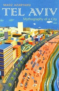 Tel Aviv: Mythography Of A City by Maoz Azaryahu
