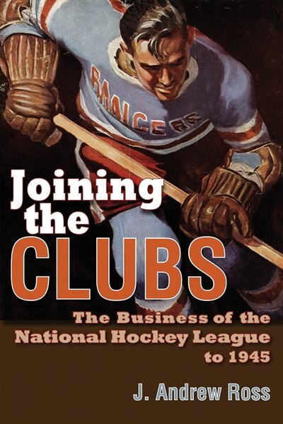 Joining the Clubs: The Business of the National Hockey League to 1945 by J. Andrew Ross