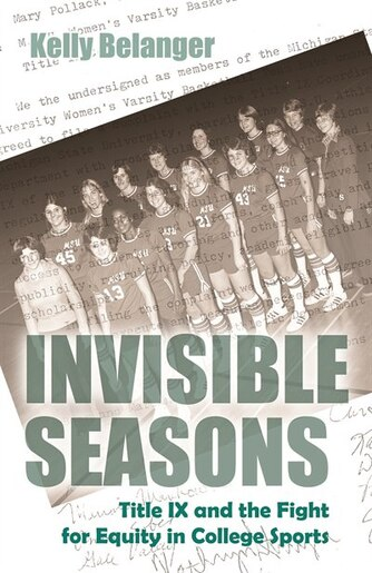 Invisible Seasons: Title Ix And The Fight For Equity In College Sports by Kelly Belanger