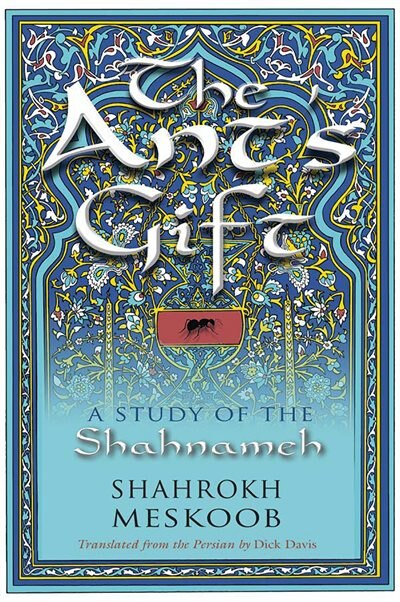 The Ant's Gift: A Study Of The Shahnameh de Shahrokh Meskoob