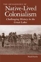 The Archaeology of Native-Lived Colonialism: Challenging History in the Great Lakes