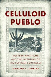 Celluloid Pueblo: Western Ways Films and the Invention of the Postwar Southwest