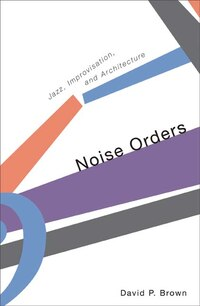 Noise Orders: Jazz, Improvision, and Architecture