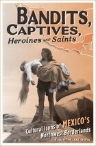 Bandits, Captives, Heroines, and Saints: Cultural Icons Of Mexico?s Northwest Borderlands