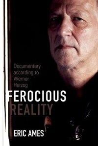 Ferocious Reality: Documentary According To Werner Herzog by Eric Ames