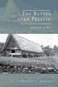 The Battle over Peleliu: Islander, Japanese, and American Memories of War
