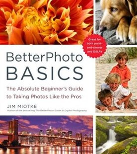Betterphoto Basics: The Absolute Beginner's Guide To Taking Photos Like The Pros