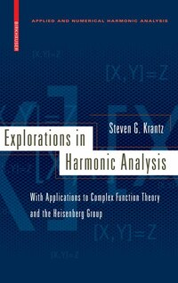 Explorations in Harmonic Analysis: with Applications to Complex Function Theory and the Heisenberg…