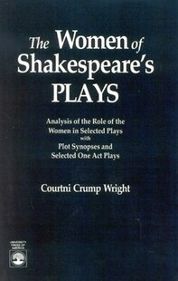 The Women of Shakespeare's Plays: Analysis of the Role of the Women in Select Plays with Plot Synopses and Selected One-Act Plays
