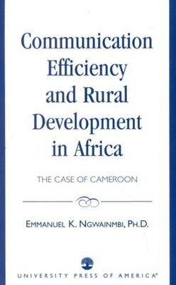 Book Communication Efficiency and Rural Development in Africa: The Case of Cameroon by Emmanuel K. Ngwainmbi