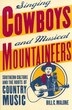 Singing Cowboys and Musical Mountaineers: Southern Culture and the Roots of Country Music by Bill Malone