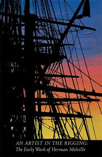 An Artist in the Rigging: The Early Work of Herman Melville