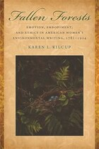 Fallen Forests: Emotion, Embodiment, and Ethics in American Womens Environmental Writing, 1781-1924