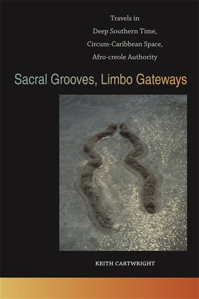 Sacral Grooves, Limbo Gateways: Travels in Deep Southern Time, Circum-Caribbean Space, Afro-creole Authority by Keith Cartwright