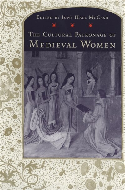 The Cultural Patronage of Medieval Women by June Hall Mccash