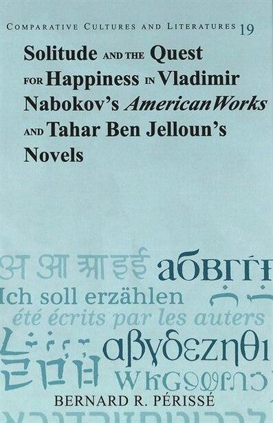 Solitude And The Quest For Happiness In Vladimir Nabokov's American Works And Tahar Ben Jelloun's Novels de Bernard R. Périssé