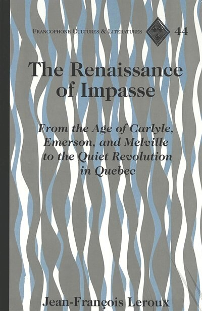 The Renaissance Of Impasse: From The Age Of Carlyle, Emerson, And Melville To The Quiet Revolution In Quebec de Jean-françois Leroux