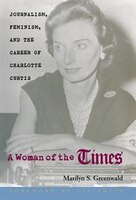 Woman Of The Times: Journalism, Feminism, & Career Of Charlotte Curtis