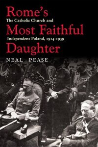 Romes Most Faithful Daughter: The Catholic Church and Independent Poland, 1914-1939