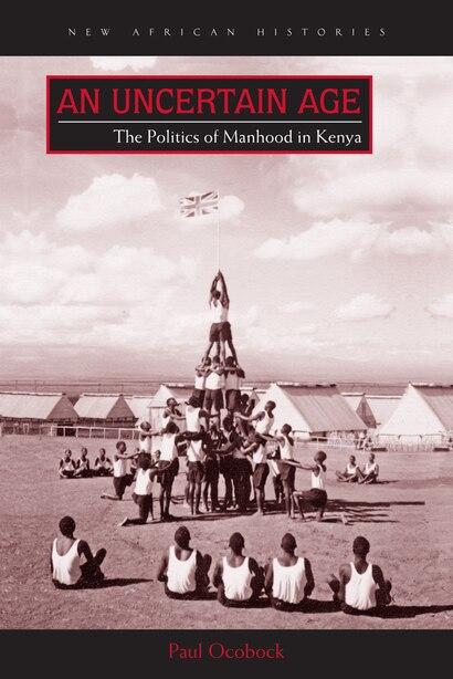 An Uncertain Age: The Politics Of Manhood In Kenya by Paul Ocobock