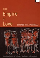 The Empire Of Love: Toward A Theory Of Intimacy, Genealogy, And Carnality