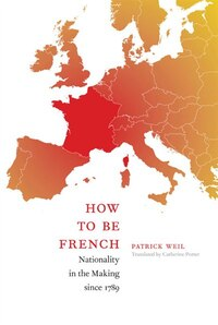 How to be French: Nationality in the Making since 1789 (MQ: The Making of a Nationality since 1789)