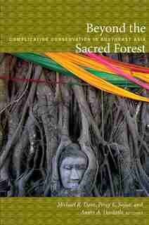 Beyond The Sacred Forest: Complicating Conservation In Southeast Asia by Michael R. Dove