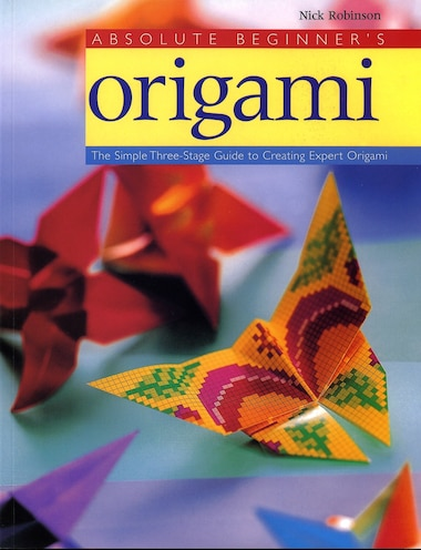 Absolute Beginner's Origami: The Simple Three-stage Guide To Creating Expert Origami by Nick Robinson