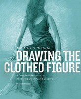 The Artist's Guide To Drawing The Clothed Figure: A Complete Resource On Rendering Clothing And…