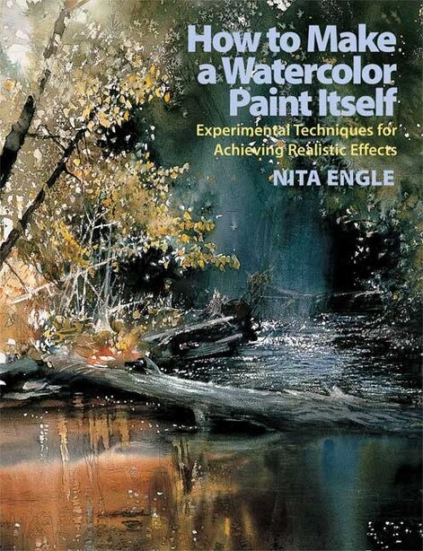 How To Make A Watercolor Paint Itself: Experimental Techniques For Achieving Realistic Effects by Nita Engle