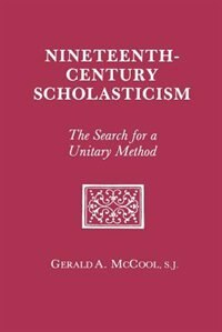 Nineteenth Century Scholasticism: The Search for a Unitary Method by Gerald A. Mccool