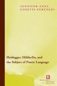Heidegger, Holderlin, and the Subject of Poetic Language: Toward a New Poetics of Dasein