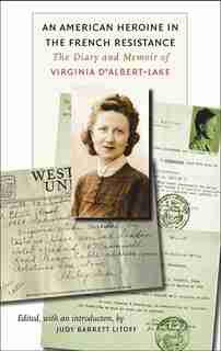 An American Heroine in the French Resistance: The Diary and Memoir of Virginia D'Albert-Lake by Judy Barrett Litoff