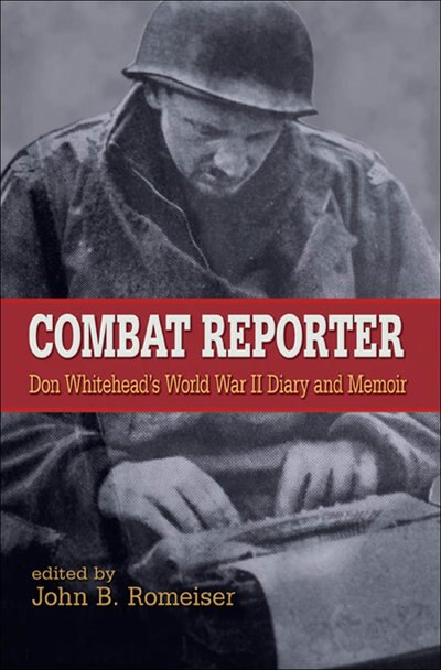 Combat Reporter: Don Whitehead's World War II Diary and Memoirs by Don Whitehead