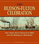 The Hudson-Fulton Celebration: New Yorks River Festival of 1909 and the Making of a Metropolis