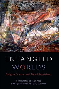 Entangled Worlds: Religion, Science, and New Materialisms