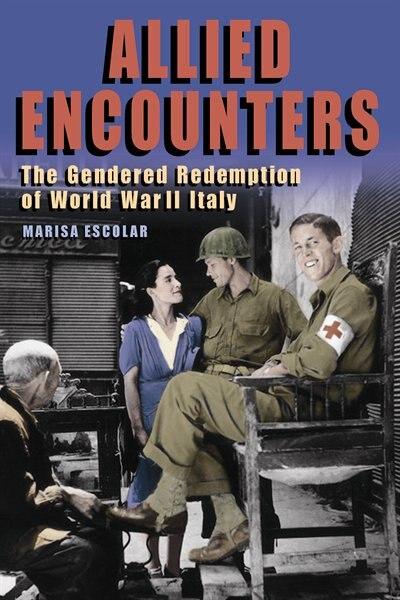 Allied Encounters: The Gendered Redemption Of World War Ii Italy de Marisa Escolar