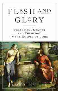Flesh And Glory: Symbolism, Gender And Theology In The Gospel Of John by Dorothy A Lee